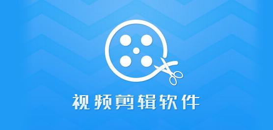 视频剪辑软件哪个好?免费视频剪辑软件下载大全