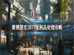赛博朋克2077战利品怎么处理?赛博朋克2077战利品最优处理方法