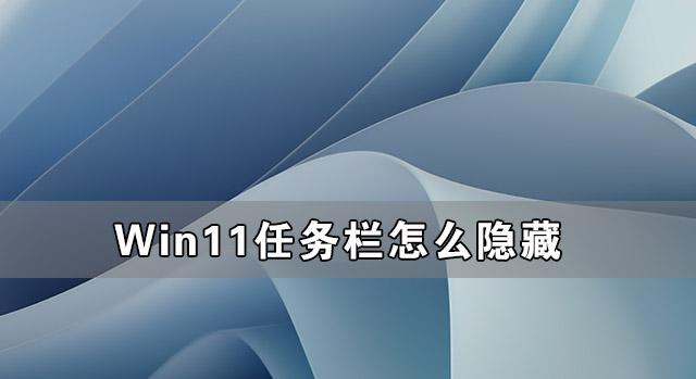 Win11任务栏怎么隐藏 Win11隐藏任务栏的方法介绍